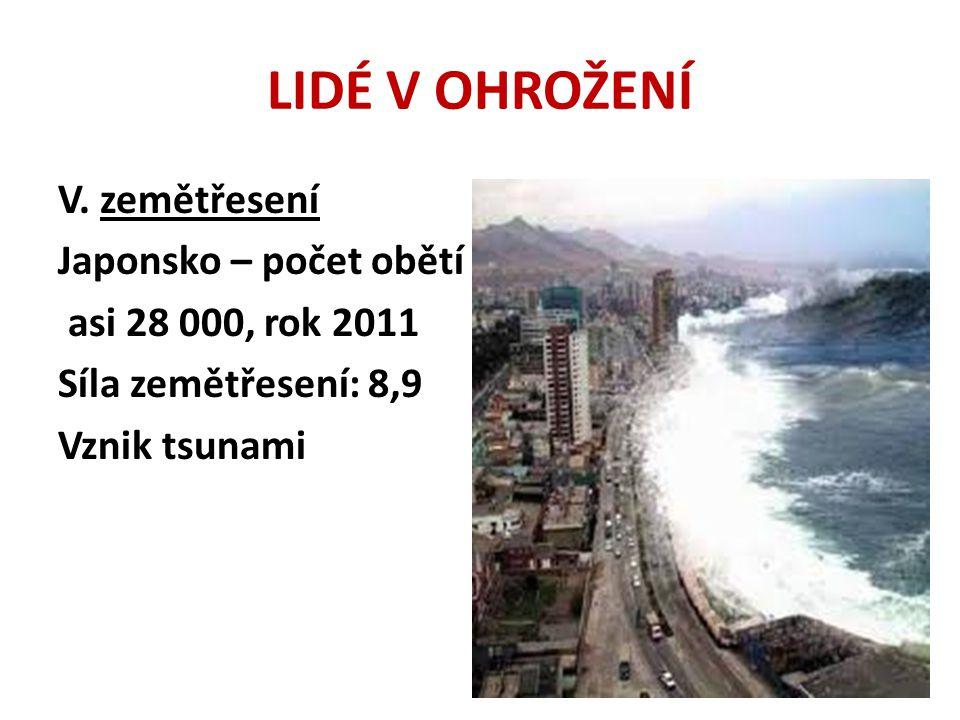 LIDÉ V OHROŽENÍ V. zemětřesení Japonsko – počet obětí asi 28 000, rok 2011 Síla zemětřesení: 8,9 Vznik tsunami