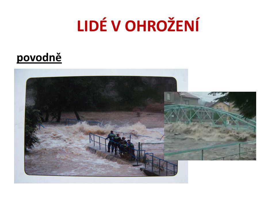 LIDÉ V OHROŽENÍ povodně • Přicházejí nepravidelně • Příčinou je výjimečné počasí (vydatné srážky) • Přehrady a protipovodňové hráze – chrání před menšími povodněmi