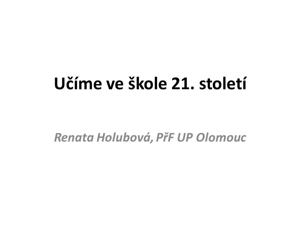 Učíme ve škole 21. století Renata Holubová, PřF UP Olomouc