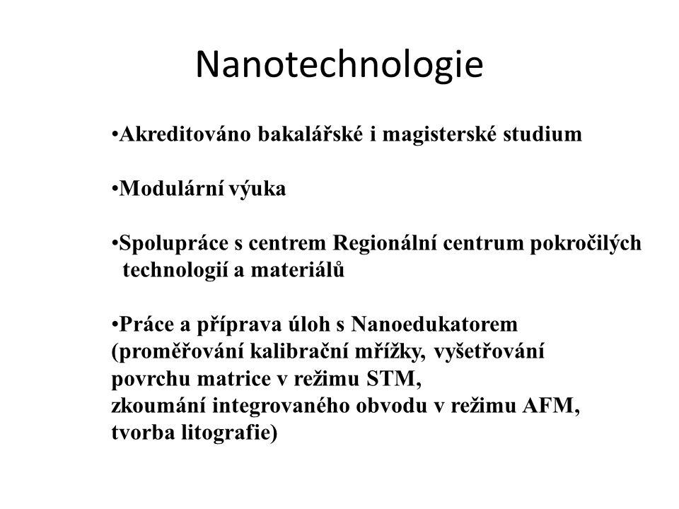 Nanotechnologie •Akreditováno bakalářské i magisterské studium •Modulární výuka •Spolupráce s centrem Regionální centrum pokročilých technologií a materiálů •Práce a příprava úloh s Nanoedukatorem (proměřování kalibrační mřížky, vyšetřování povrchu matrice v režimu STM, zkoumání integrovaného obvodu v režimu AFM, tvorba litografie)