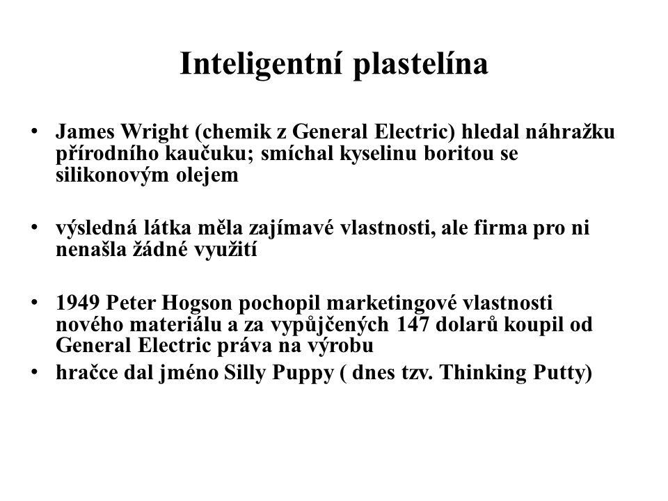 Inteligentní plastelína • James Wright (chemik z General Electric) hledal náhražku přírodního kaučuku; smíchal kyselinu boritou se silikonovým olejem • výsledná látka měla zajímavé vlastnosti, ale firma pro ni nenašla žádné využití • 1949 Peter Hogson pochopil marketingové vlastnosti nového materiálu a za vypůjčených 147 dolarů koupil od General Electric práva na výrobu • hračce dal jméno Silly Puppy ( dnes tzv.