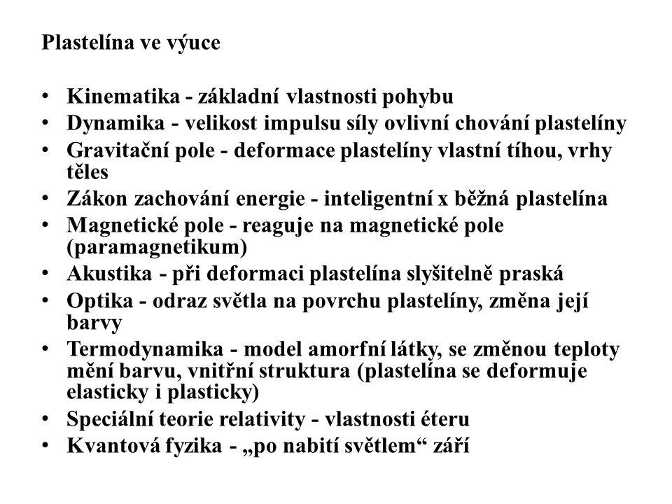 """Plastelína ve výuce • Kinematika - základní vlastnosti pohybu • Dynamika - velikost impulsu síly ovlivní chování plastelíny • Gravitační pole - deformace plastelíny vlastní tíhou, vrhy těles • Zákon zachování energie - inteligentní x běžná plastelína • Magnetické pole - reaguje na magnetické pole (paramagnetikum) • Akustika - při deformaci plastelína slyšitelně praská • Optika - odraz světla na povrchu plastelíny, změna její barvy • Termodynamika - model amorfní látky, se změnou teploty mění barvu, vnitřní struktura (plastelína se deformuje elasticky i plasticky) • Speciální teorie relativity - vlastnosti éteru • Kvantová fyzika - """"po nabití světlem září"""