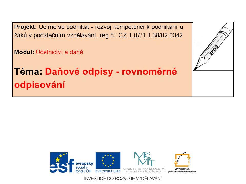 Projekt: Učíme se podnikat - rozvoj kompetencí k podnikání u žáků v počátečním vzdělávání, reg.č.: CZ.1.07/1.1.38/02.0042 Modul: Účetnictví a daně Téma: Daňové odpisy - rovnoměrné odpisování
