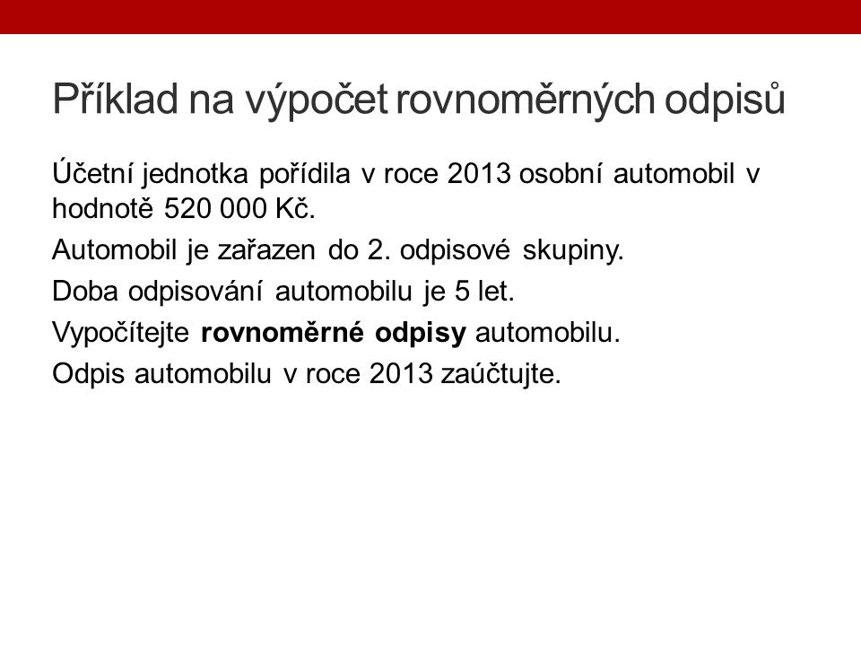 Příklad na výpočet rovnoměrných odpisů Účetní jednotka pořídila v roce 2013 osobní automobil v hodnotě 520 000 Kč.