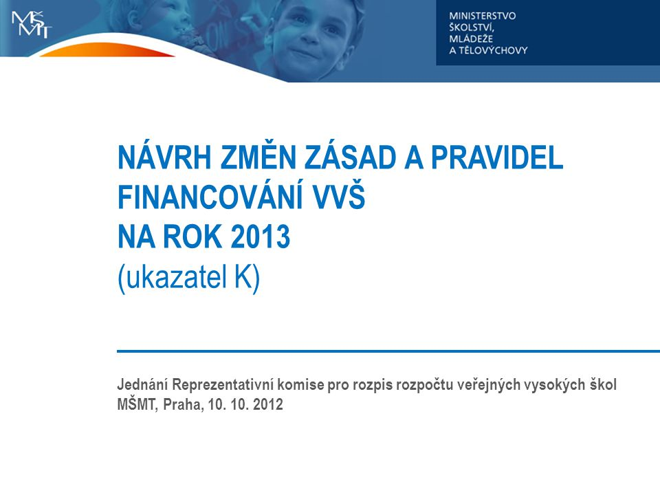 NÁVRH ZMĚN ZÁSAD A PRAVIDEL FINANCOVÁNÍ VVŠ NA ROK 2013 (ukazatel K) Jednání Reprezentativní komise pro rozpis rozpočtu veřejných vysokých škol MŠMT,