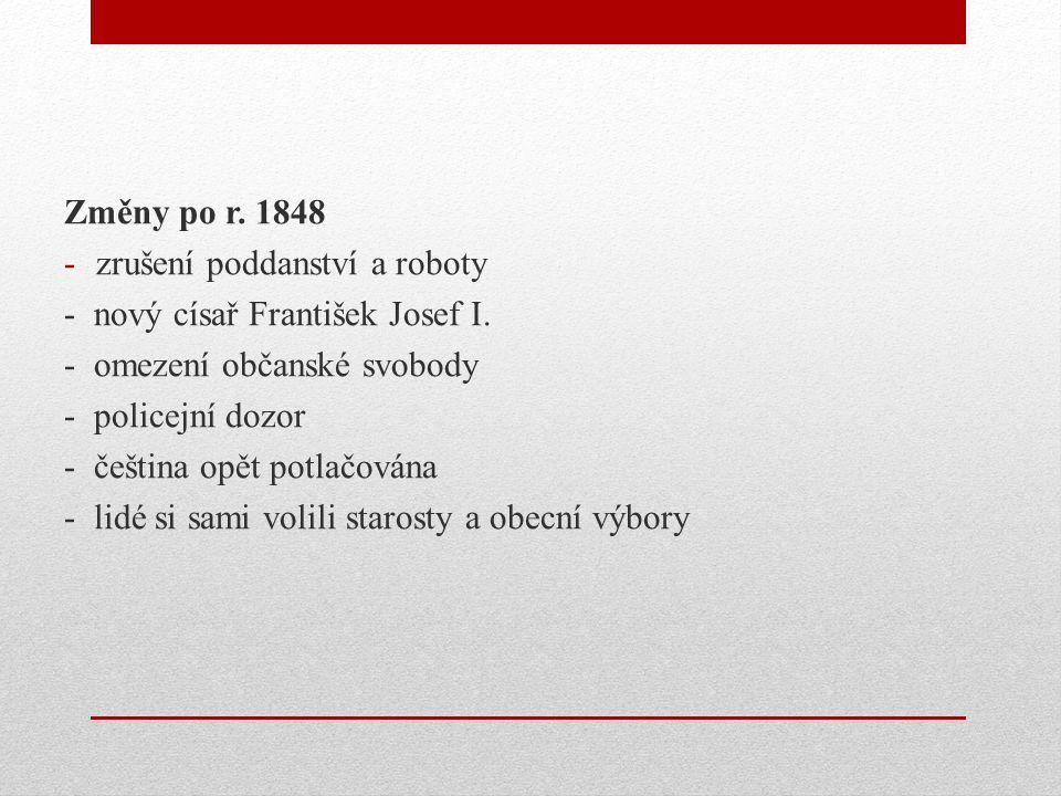Změny po r. 1848 -zrušení poddanství a roboty - nový císař František Josef I. - omezení občanské svobody - policejní dozor - čeština opět potlačována
