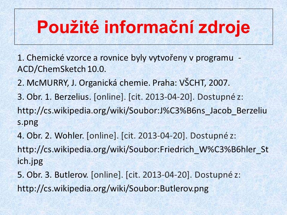 Použité informační zdroje 1. Chemické vzorce a rovnice byly vytvořeny v programu - ACD/ChemSketch 10.0. 2. McMURRY, J. Organická chemie. Praha: VŠCHT,