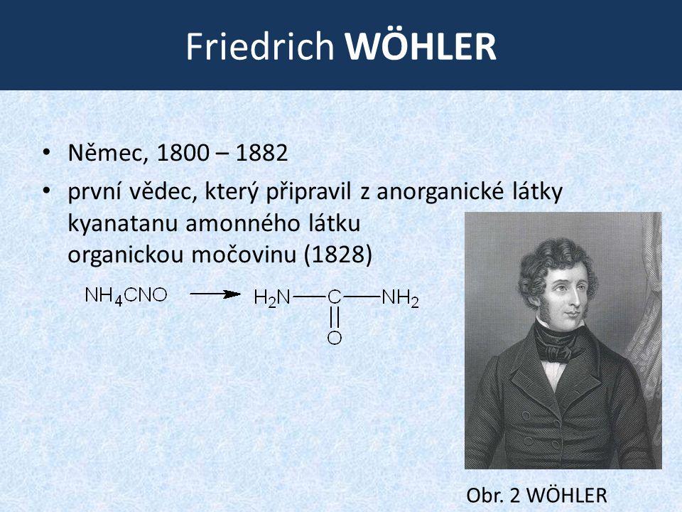 Friedrich WÖHLER • Němec, 1800 – 1882 • první vědec, který připravil z anorganické látky kyanatanu amonného látku organickou močovinu (1828) Obr. 2 WÖ