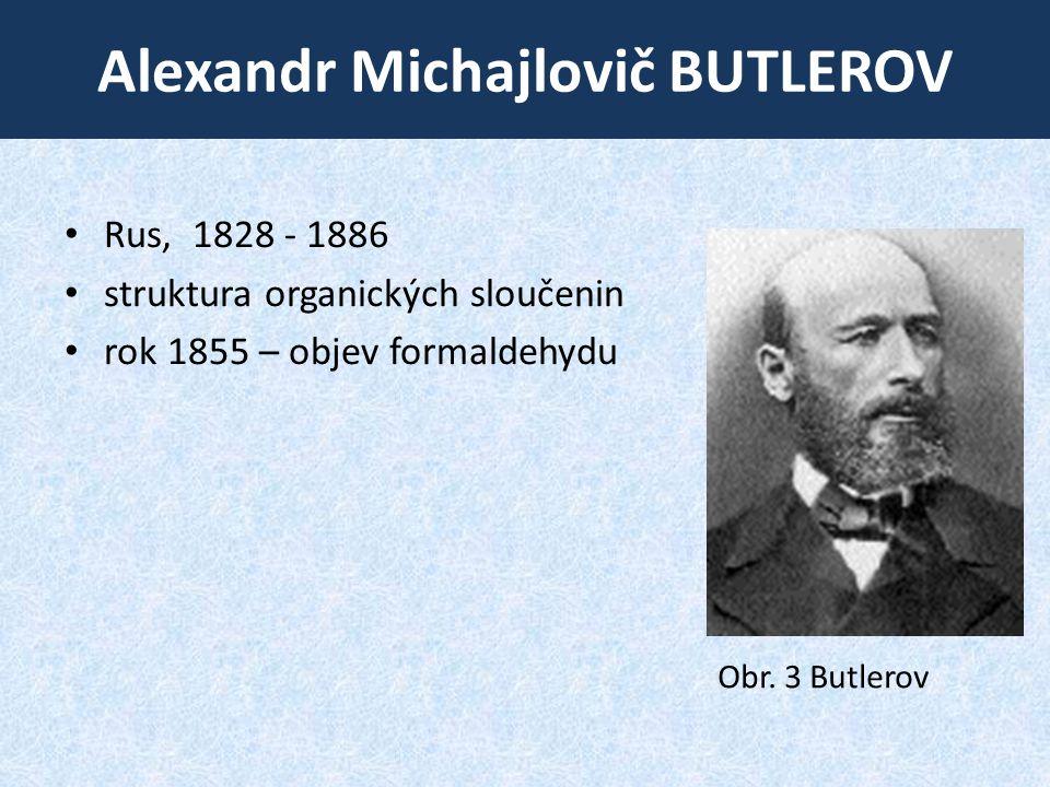 Alexandr Michajlovič BUTLEROV • Rus, 1828 - 1886 • struktura organických sloučenin • rok 1855 – objev formaldehydu Obr. 3 Butlerov