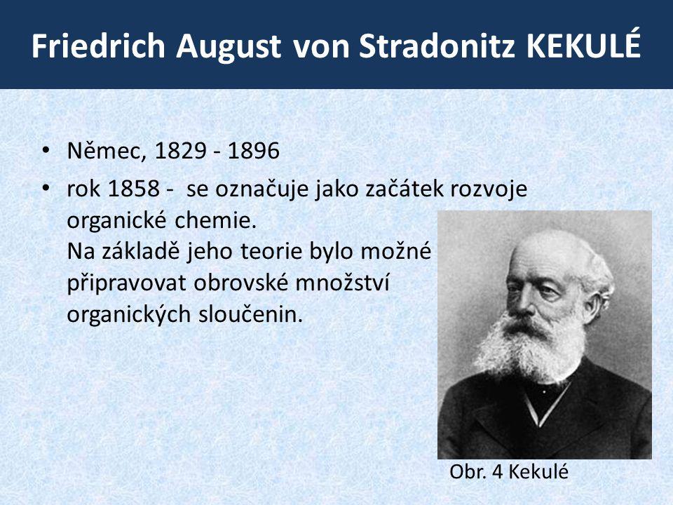 Friedrich August von Stradonitz KEKULÉ • Němec, 1829 ‑ 1896 • rok 1858 - se označuje jako začátek rozvoje organické chemie. Na základě jeho teorie byl