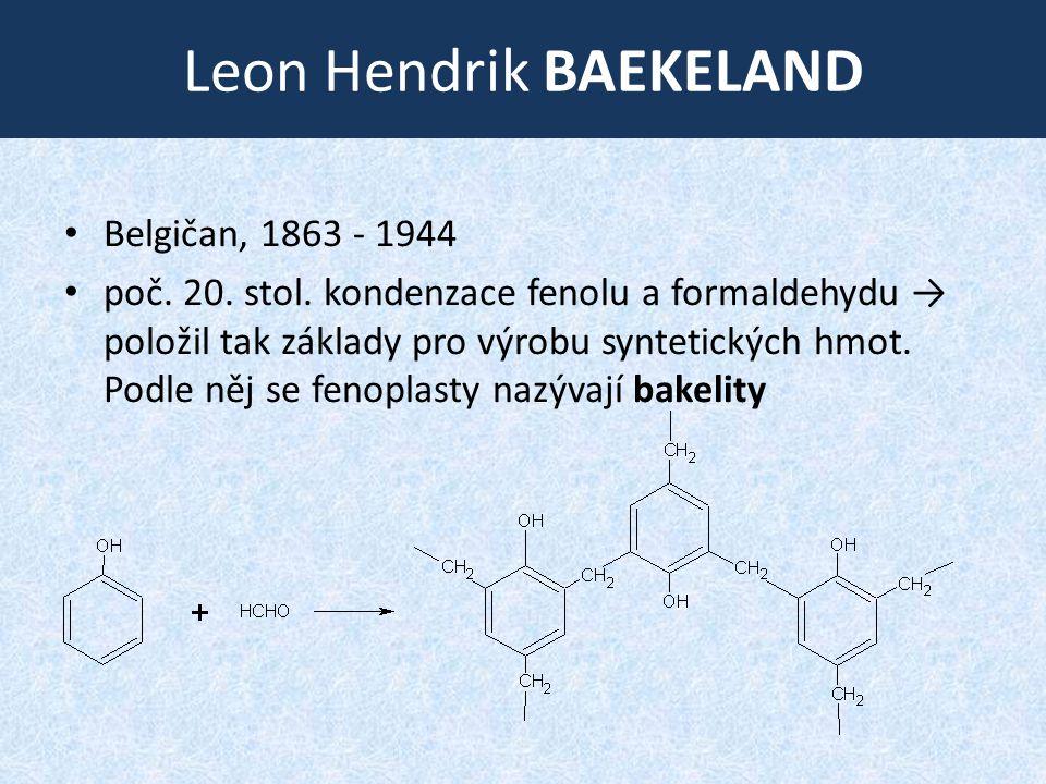 Leon Hendrik BAEKELAND • Belgičan, 1863 ‑ 1944 • poč. 20. stol. kondenzace fenolu a formaldehydu → položil tak základy pro výrobu syntetických hmot. P