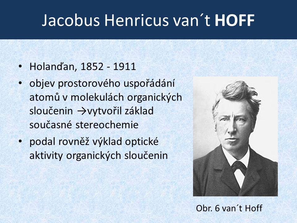 Jacobus Henricus van´t HOFF • Holanďan, 1852 ‑ 1911 • objev prostorového uspořádání atomů v molekulách organických sloučenin →vytvořil základ současné stereochemie • podal rovněž výklad optické aktivity organických sloučenin Obr.