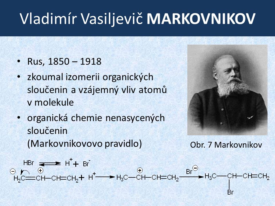 Vladimír Vasiljevič MARKOVNIKOV • Rus, 1850 – 1918 • zkoumal izomerii organických sloučenin a vzájemný vliv atomů v molekule • organická chemie nenasycených sloučenin (Markovnikovovo pravidlo) Obr.