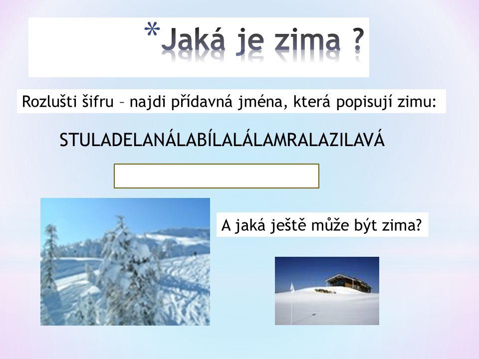 Rozlušti šifru – najdi přídavná jména, která popisují zimu: STULADELANÁLABÍLALÁLAMRALAZILAVÁ STUDANÁ, BÍLÁ, MRAZIVÁ A jaká ještě může být zima?