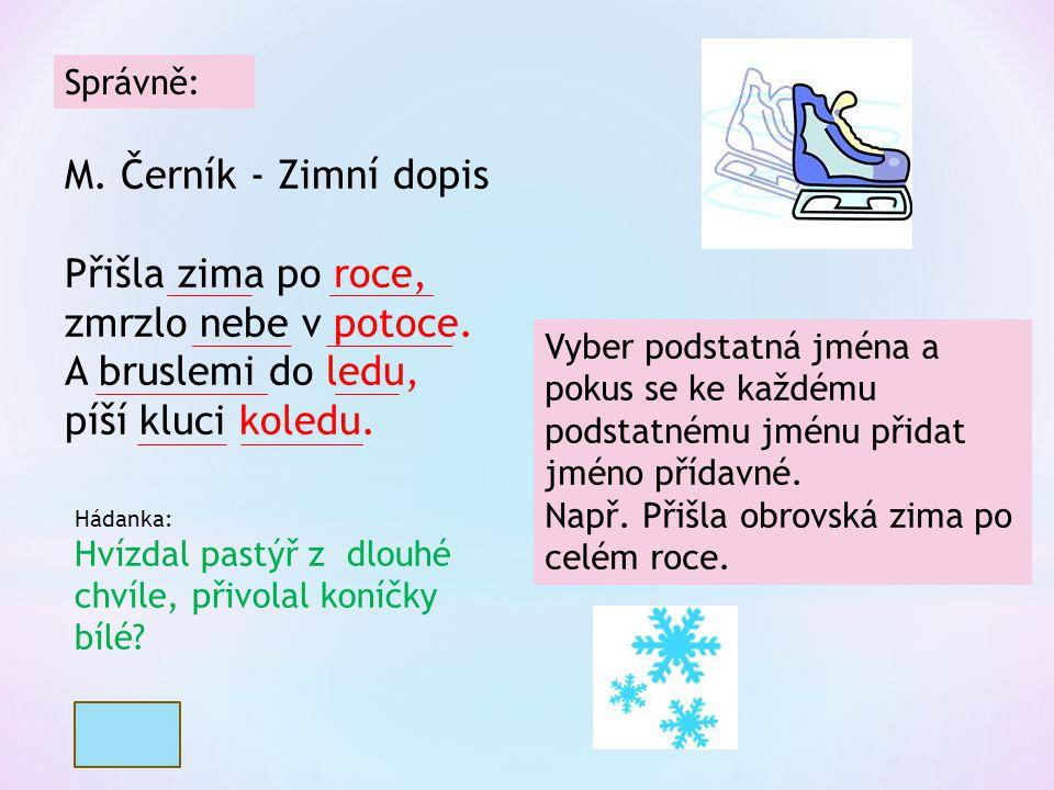Správně: M. Černík - Zimní dopis Přišla zima po roce, zmrzlo nebe v potoce. A bruslemi do ledu, píší kluci koledu. Vyber podstatná jména a pokus se ke