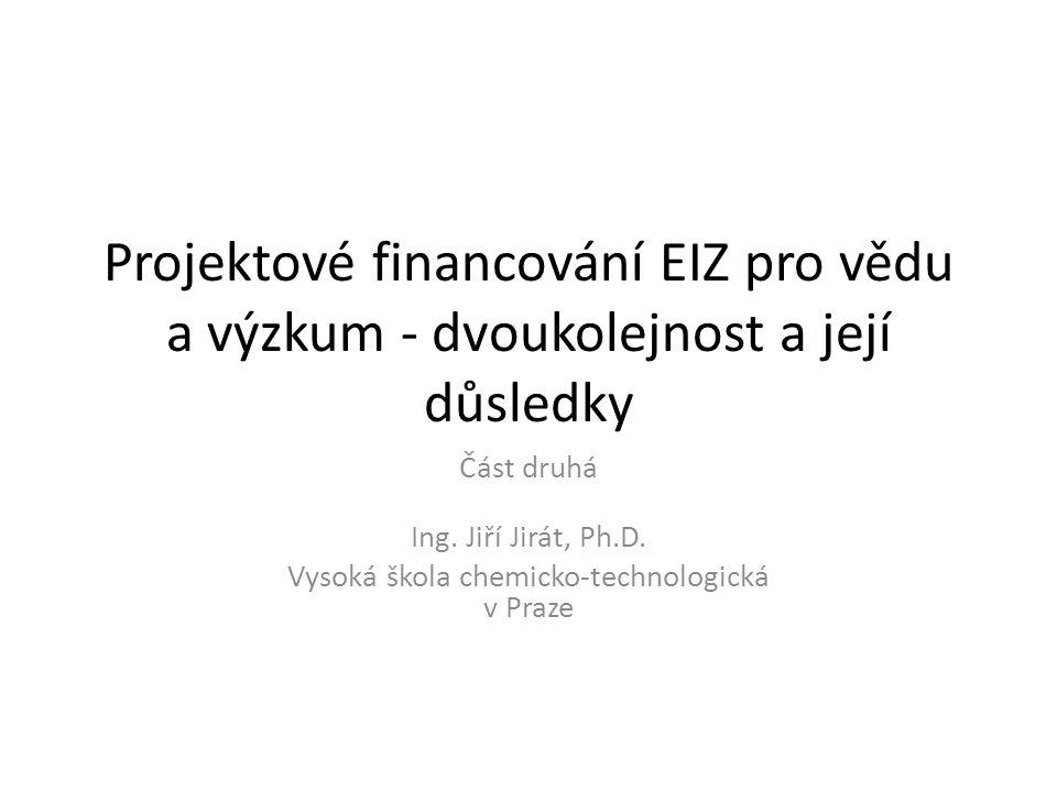 Projektové financování EIZ pro vědu a výzkum - dvoukolejnost a její důsledky Část druhá Ing. Jiří Jirát, Ph.D. Vysoká škola chemicko-technologická v P