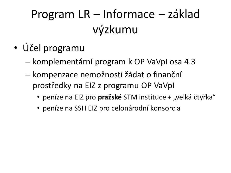 """Program LR – Informace – základ výzkumu • Účel programu – komplementární program k OP VaVpI osa 4.3 – kompenzace nemožnosti žádat o finanční prostředky na EIZ z programu OP VaVpI • peníze na EIZ pro pražské STM instituce + """"velká čtyřka • peníze na SSH EIZ pro celonárodní konsorcia"""