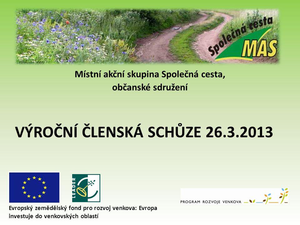 Místní akční skupina Společná cesta, občanské sdružení VÝROČNÍ ČLENSKÁ SCHŮZE 26.3.2013 Evropský zemědělský fond pro rozvoj venkova: Evropa investuje do venkovských oblastí