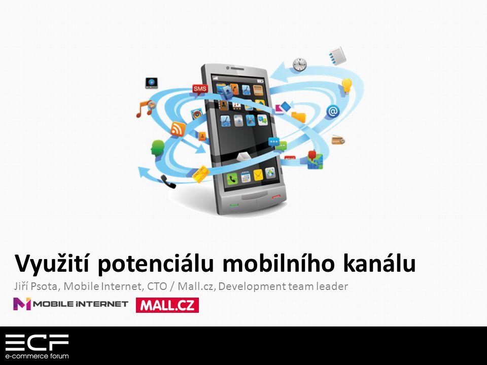 Využití potenciálu mobilního kanálu Jiří Psota, Mobile Internet, CTO / Mall.cz, Development team leader
