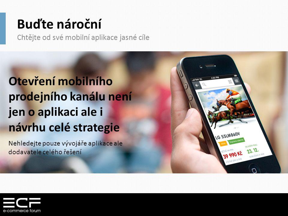 Buďte nároční Chtějte od své mobilní aplikace jasné cíle Otevření mobilního prodejního kanálu není jen o aplikaci ale i návrhu celé strategie Nehledej