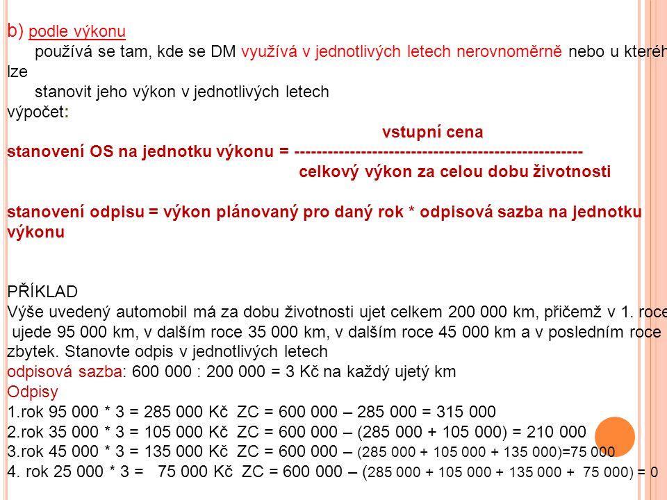 b) podle výkonu používá se tam, kde se DM využívá v jednotlivých letech nerovnoměrně nebo u kterého lze stanovit jeho výkon v jednotlivých letech výpočet: vstupní cena stanovení OS na jednotku výkonu = ---------------------------------------------------- celkový výkon za celou dobu životnosti stanovení odpisu = výkon plánovaný pro daný rok * odpisová sazba na jednotku výkonu PŘÍKLAD Výše uvedený automobil má za dobu životnosti ujet celkem 200 000 km, přičemž v 1.
