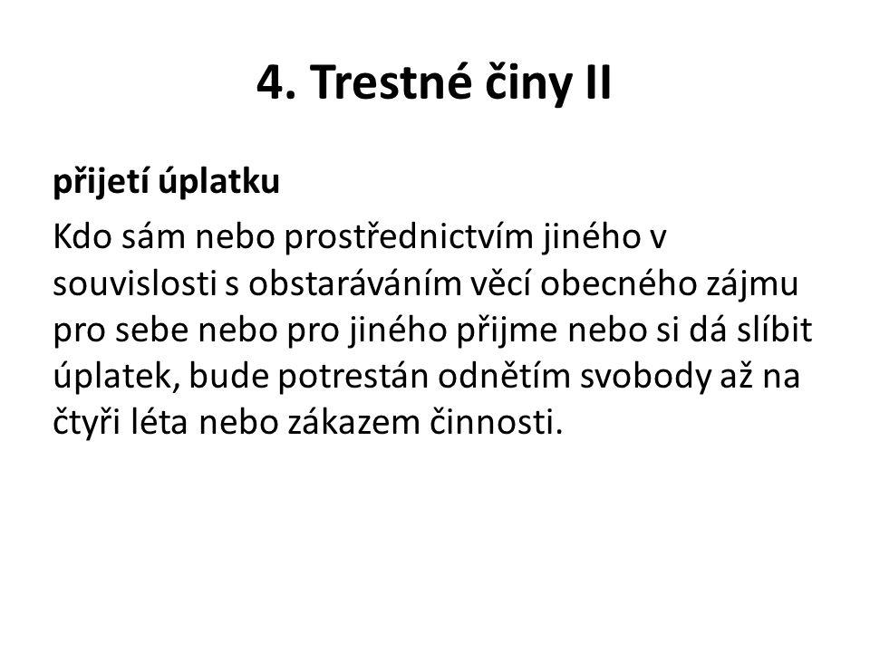 4. Trestné činy II přijetí úplatku Kdo sám nebo prostřednictvím jiného v souvislosti s obstaráváním věcí obecného zájmu pro sebe nebo pro jiného přijm
