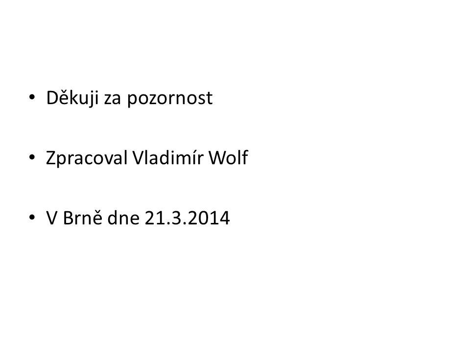• Děkuji za pozornost • Zpracoval Vladimír Wolf • V Brně dne 21.3.2014
