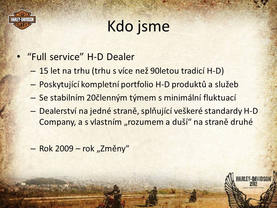 """Kdo jsme • Full service H-D Dealer – 15 let na trhu (trhu s více než 90letou tradicí H-D) – Poskytující kompletní portfolio H-D produktů a služeb – Se stabilním 20členným týmem s minimální fluktuací – Dealerství na jedné straně, splňující veškeré standardy H-D Company, a s vlastním """"rozumem a duší na straně druhé – Rok 2009 – rok """"Změny"""