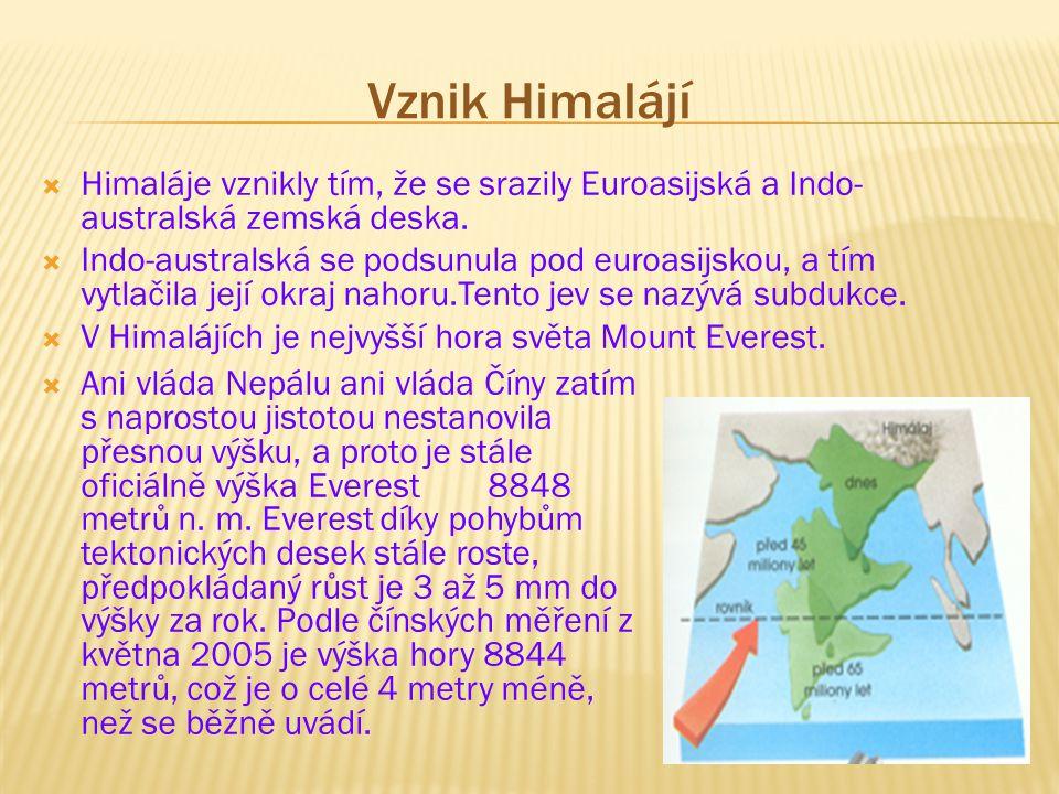 Vznik Himalájí  Himaláje vznikly tím, že se srazily Euroasijská a Indo- australská zemská deska.  Indo-australská se podsunula pod euroasijskou, a t