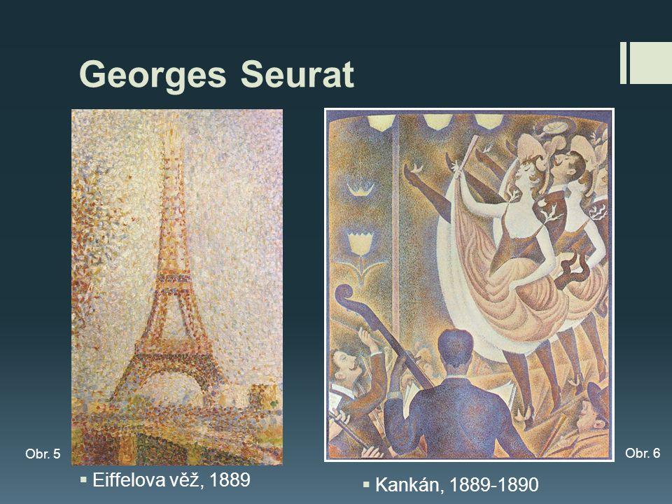 Georges Seurat  Eiffelova věž, 1889 Obr. 5 Obr. 6  Kankán, 1889-1890