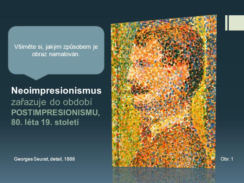 Neoimpresionismus zařazuje do období POSTIMPRESIONISMU, 80. léta 19. století Georges Seurat, detail, 1888Obr. 1 Všiměte si, jakým způsobem je obraz na