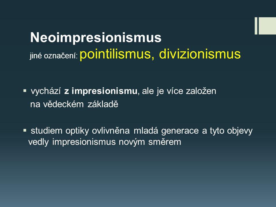 Neoimpresionismus jiné označení: pointilismus, divizionismus  vychází z impresionismu, ale je více založen na vědeckém základě  studiem optiky ovliv