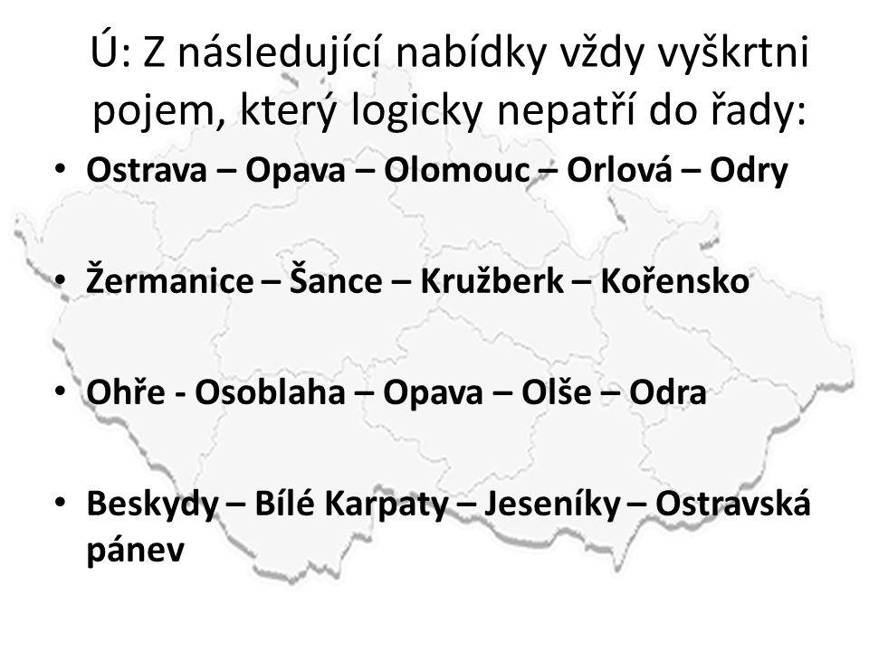 Ú: Z následující nabídky vždy vyškrtni pojem, který logicky nepatří do řady: • Ostrava – Opava – Olomouc – Orlová – Odry • Žermanice – Šance – Kružber