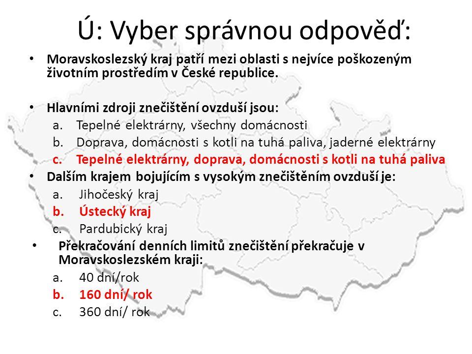 Ú: Vyber správnou odpověď: • Moravskoslezský kraj patří mezi oblasti s nejvíce poškozeným životním prostředím v České republice. • Hlavními zdroji zne
