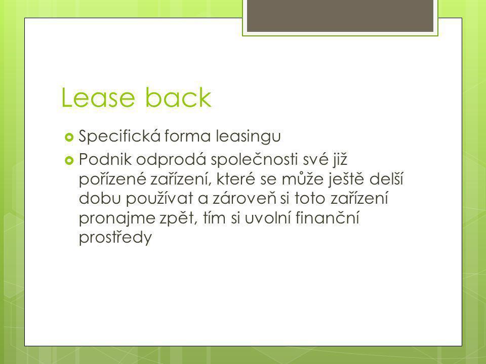 Lease back  Specifická forma leasingu  Podnik odprodá společnosti své již pořízené zařízení, které se může ještě delší dobu používat a zároveň si toto zařízení pronajme zpět, tím si uvolní finanční prostředy