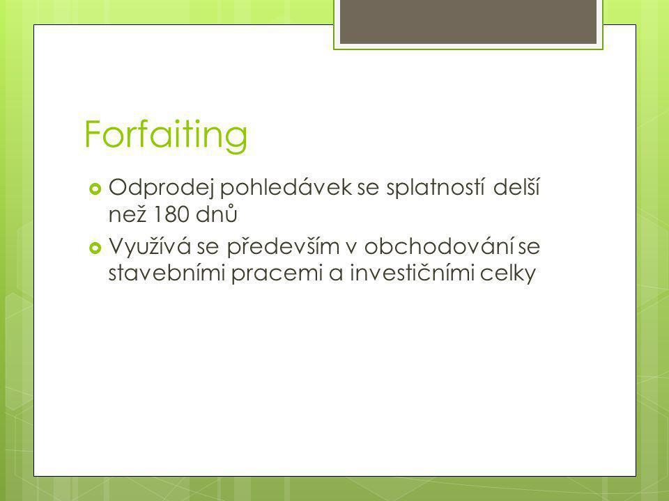 Forfaiting  Odprodej pohledávek se splatností delší než 180 dnů  Využívá se především v obchodování se stavebními pracemi a investičními celky