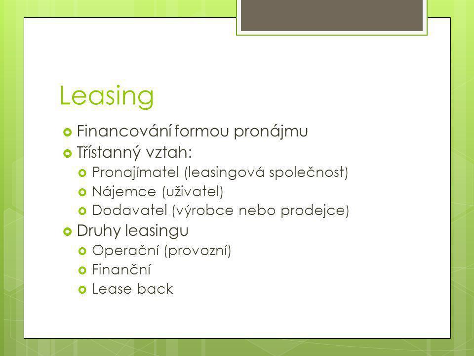 Leasing  Financování formou pronájmu  Třístanný vztah:  Pronajímatel (leasingová společnost)  Nájemce (uživatel)  Dodavatel (výrobce nebo prodejce)  Druhy leasingu  Operační (provozní)  Finanční  Lease back