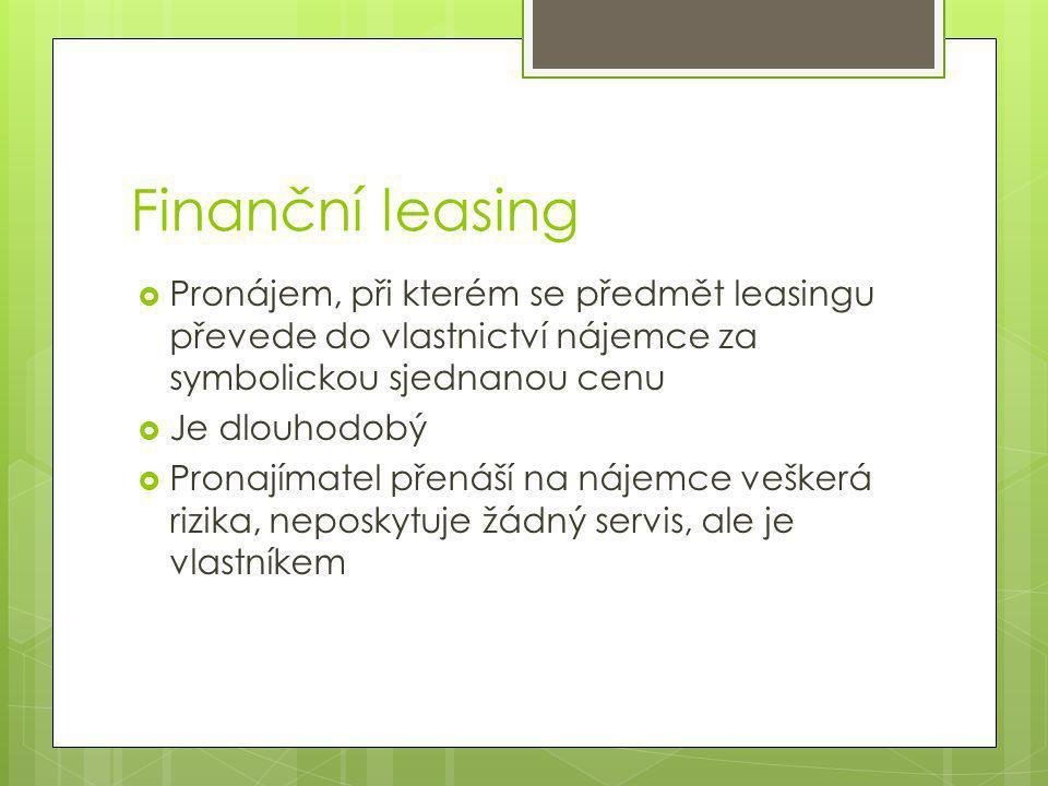 Finanční leasing  Pronájem, při kterém se předmět leasingu převede do vlastnictví nájemce za symbolickou sjednanou cenu  Je dlouhodobý  Pronajímatel přenáší na nájemce veškerá rizika, neposkytuje žádný servis, ale je vlastníkem