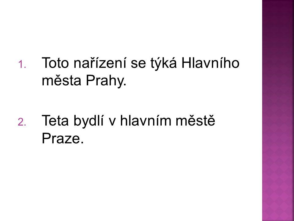 1. Toto nařízení se týká Hlavního města Prahy. 2. Teta bydlí v hlavním městě Praze.