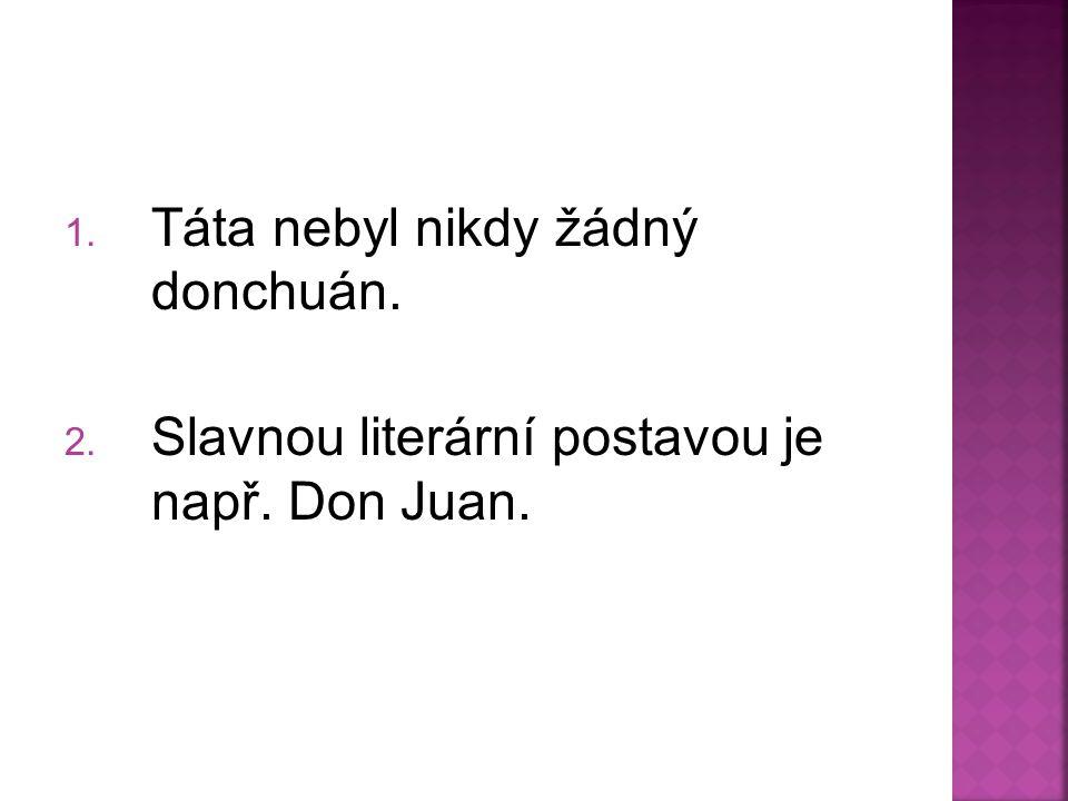 1. Táta nebyl nikdy žádný donchuán. 2. Slavnou literární postavou je např. Don Juan.
