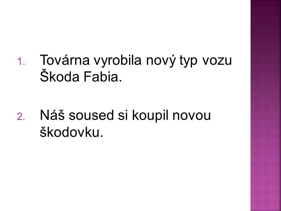 1. Továrna vyrobila nový typ vozu Škoda Fabia. 2. Náš soused si koupil novou škodovku.