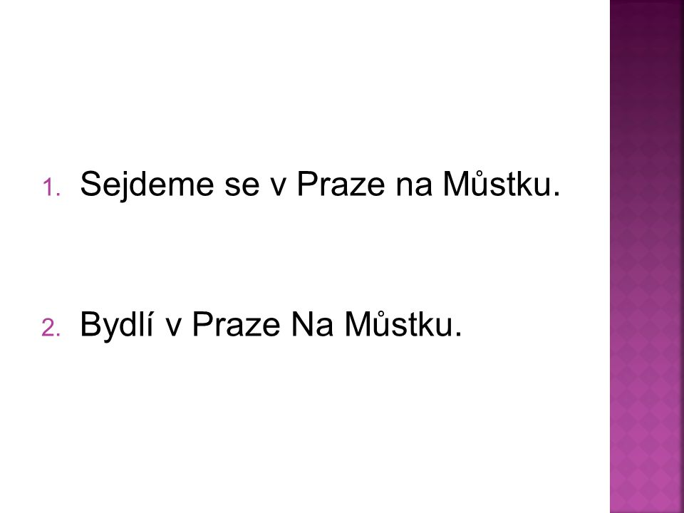 1. Sejdeme se v Praze na Můstku. 2. Bydlí v Praze Na Můstku.