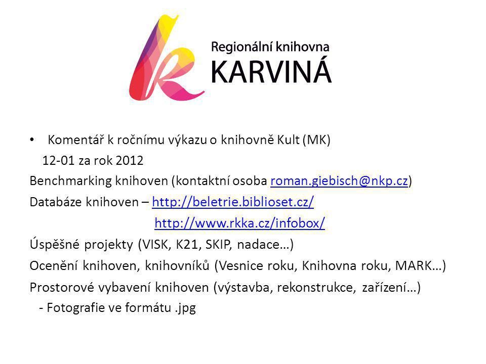 • Komentář k ročnímu výkazu o knihovně Kult (MK) 12-01 za rok 2012 Benchmarking knihoven (kontaktní osoba roman.giebisch@nkp.cz)roman.giebisch@nkp.cz Databáze knihoven – http://beletrie.biblioset.cz/ http://beletrie.biblioset.cz/ http://www.rkka.cz/infobox/ Úspěšné projekty (VISK, K21, SKIP, nadace…) Ocenění knihoven, knihovníků (Vesnice roku, Knihovna roku, MARK…) Prostorové vybavení knihoven (výstavba, rekonstrukce, zařízení…) - Fotografie ve formátu.jpg