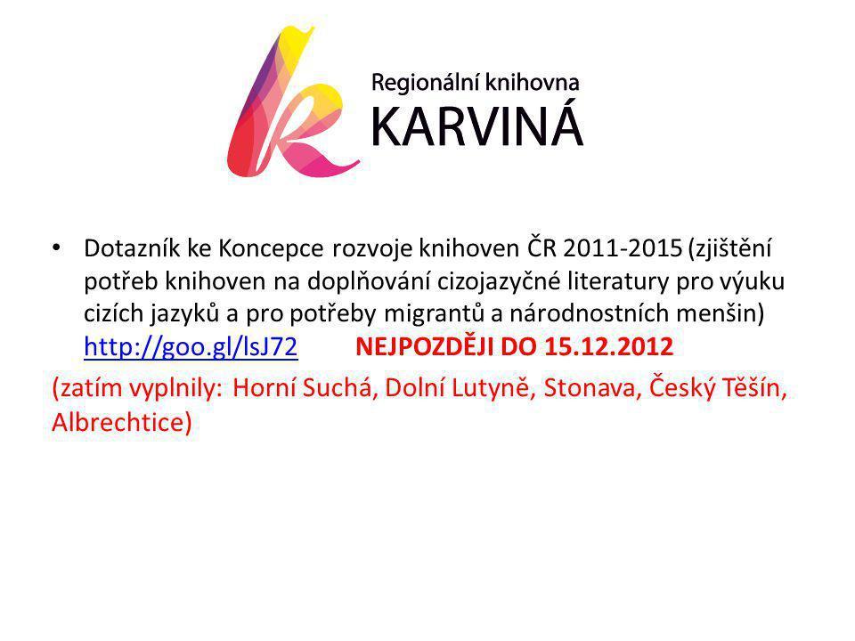 • Dotazník ke Koncepce rozvoje knihoven ČR 2011-2015 (zjištění potřeb knihoven na doplňování cizojazyčné literatury pro výuku cizích jazyků a pro potřeby migrantů a národnostních menšin) http://goo.gl/lsJ72 NEJPOZDĚJI DO 15.12.2012 http://goo.gl/lsJ72 (zatím vyplnily: Horní Suchá, Dolní Lutyně, Stonava, Český Těšín, Albrechtice)