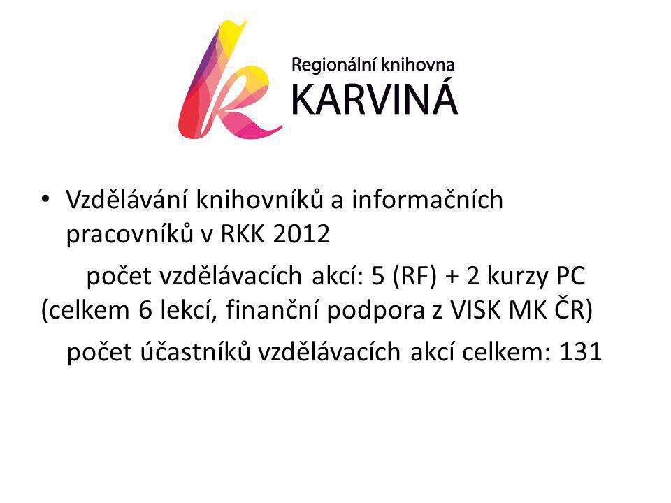 • Vzdělávání knihovníků a informačních pracovníků v RKK 2012 počet vzdělávacích akcí: 5 (RF) + 2 kurzy PC (celkem 6 lekcí, finanční podpora z VISK MK ČR) počet účastníků vzdělávacích akcí celkem: 131
