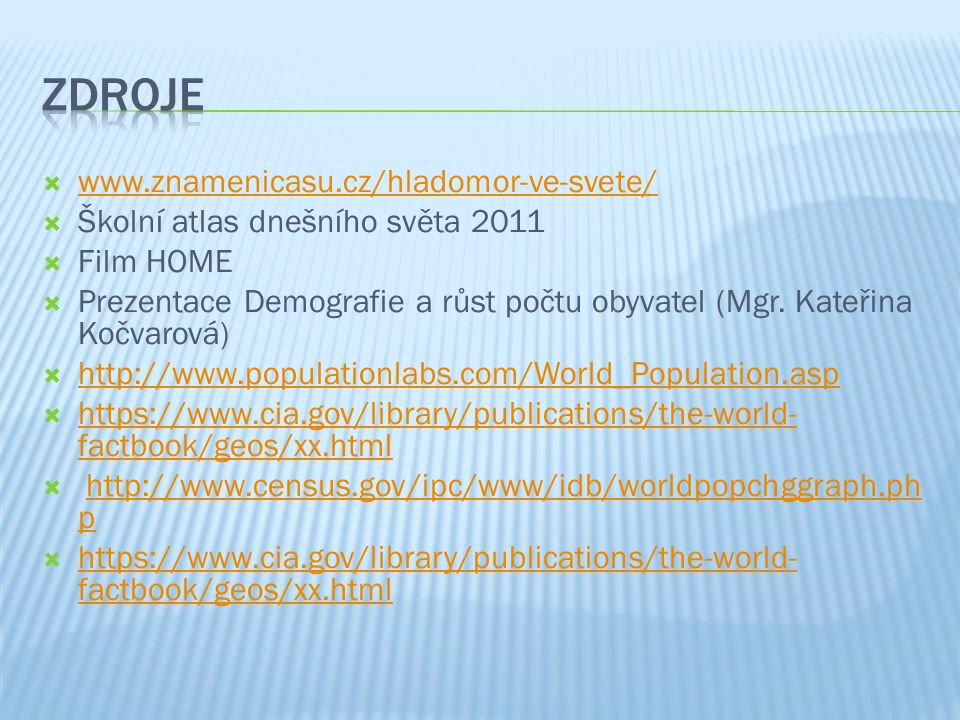  www.znamenicasu.cz/hladomor-ve-svete/ www.znamenicasu.cz/hladomor-ve-svete/  Školní atlas dnešního světa 2011  Film HOME  Prezentace Demografie a růst počtu obyvatel (Mgr.