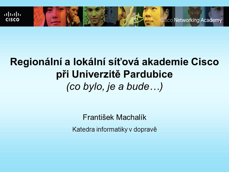 Regionální a lokální síťová akademie Cisco při Univerzitě Pardubice (co bylo, je a bude…) František Machalík Katedra informatiky v dopravě