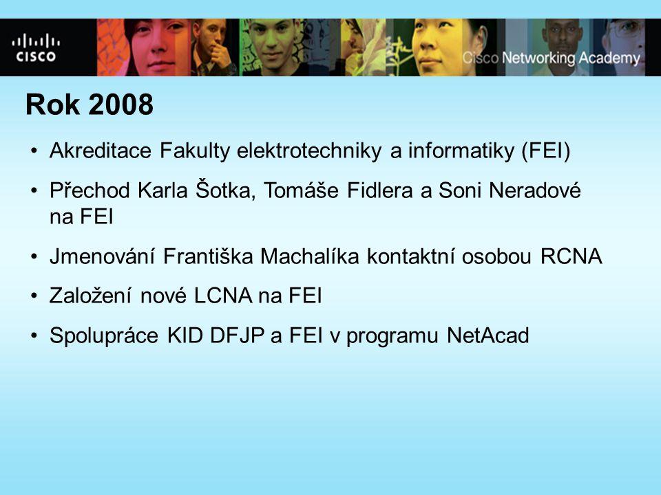Rok 2008 •Akreditace Fakulty elektrotechniky a informatiky (FEI) •Přechod Karla Šotka, Tomáše Fidlera a Soni Neradové na FEI •Jmenování Františka Machalíka kontaktní osobou RCNA •Založení nové LCNA na FEI •Spolupráce KID DFJP a FEI v programu NetAcad