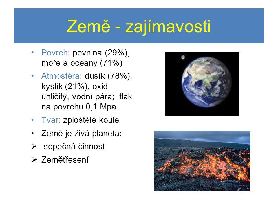 Země - zajímavosti •Povrch: pevnina (29%), moře a oceány (71%) •Atmosféra: dusík (78%), kyslík (21%), oxid uhličitý, vodní pára; tlak na povrchu 0,1 Mpa •Tvar: zploštělé koule •Země je živá planeta:  sopečná činnost  Zemětřesení