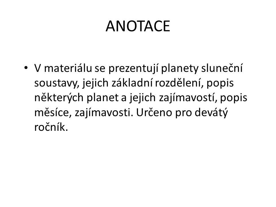 ANOTACE • V materiálu se prezentují planety sluneční soustavy, jejich základní rozdělení, popis některých planet a jejich zajímavostí, popis měsíce, zajímavosti.